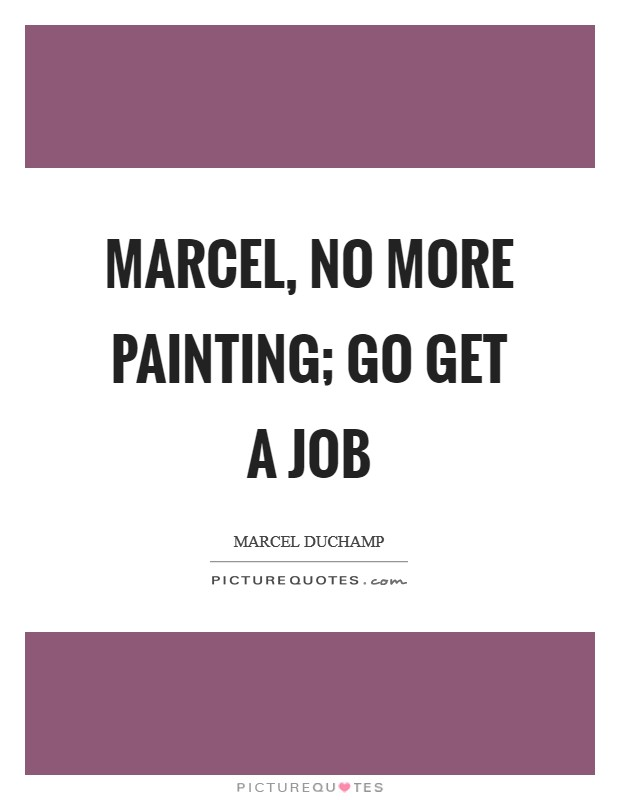 Marcel, no more painting; go get a job Picture Quote #1