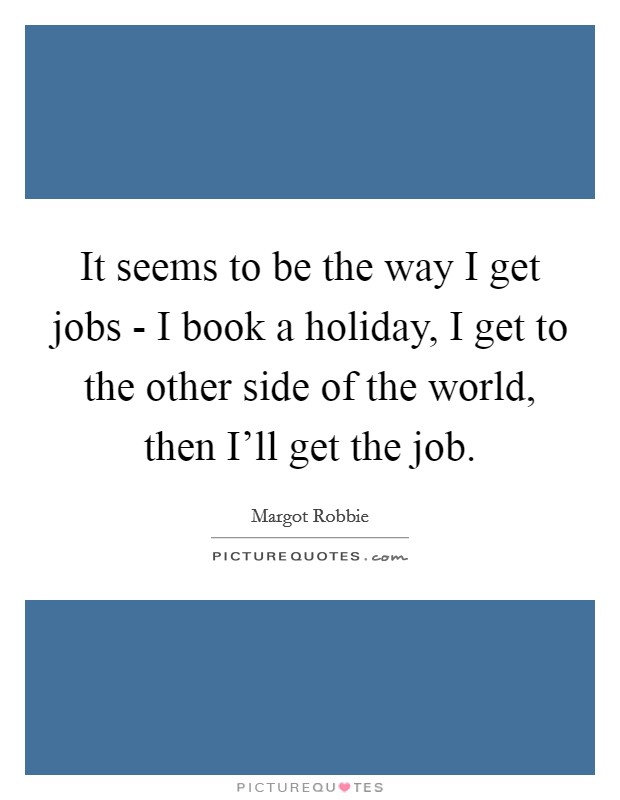 It seems to be the way I get jobs - I book a holiday, I get to the other side of the world, then I'll get the job Picture Quote #1