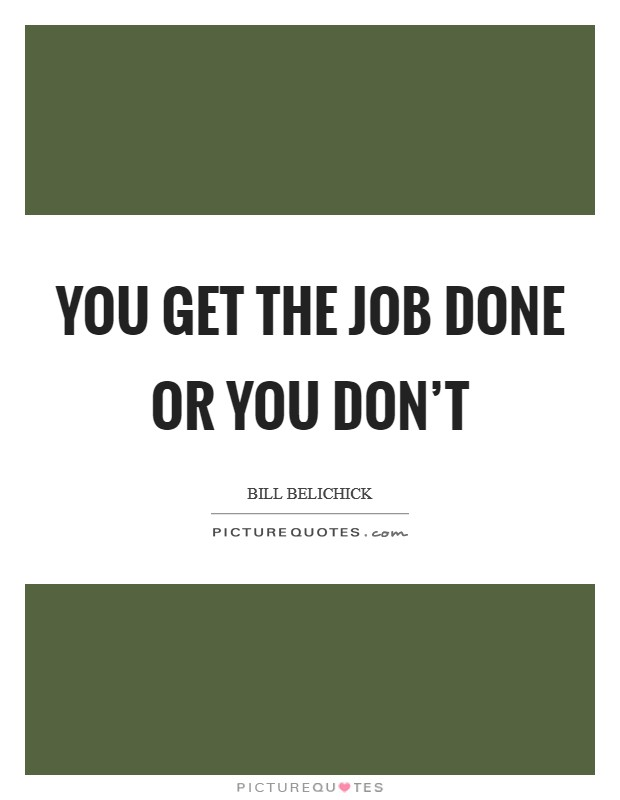 You get the job done or you don't Picture Quote #1