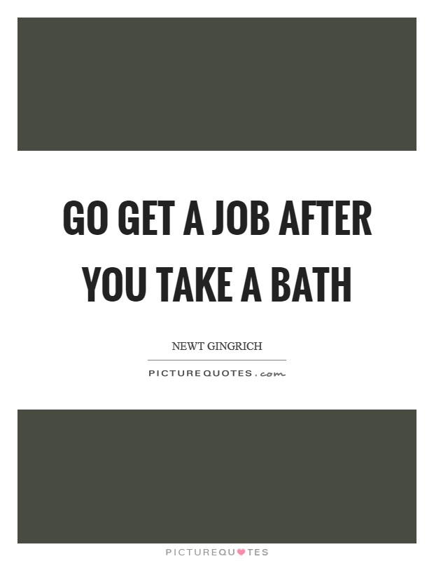 Go get a job after you take a bath Picture Quote #1