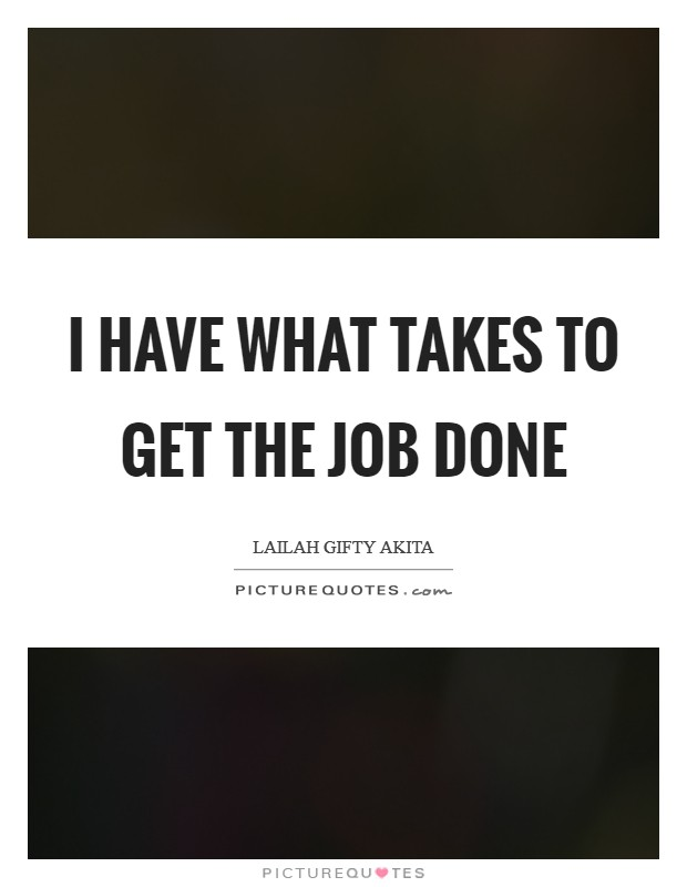 I have what takes to get the job done Picture Quote #1
