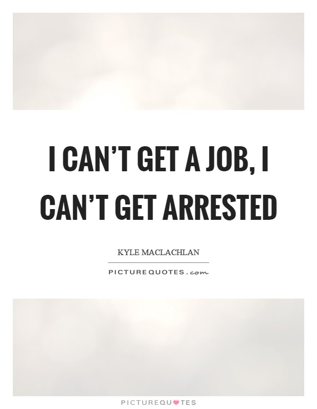I can't get a job, I can't get arrested Picture Quote #1