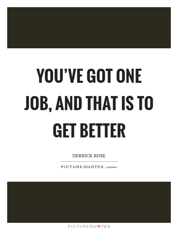 You've got one job, and that is to get better Picture Quote #1