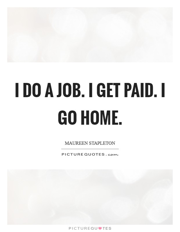 I do a job. I get paid. I go home Picture Quote #1