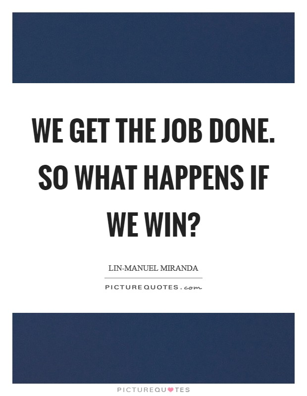 We get the job done. So what happens if we win? Picture Quote #1