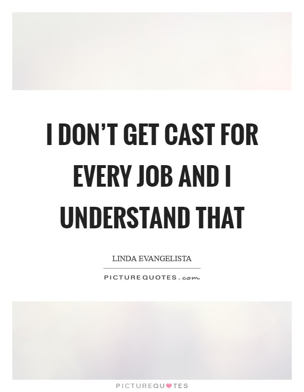 I don't get cast for every job and I understand that Picture Quote #1