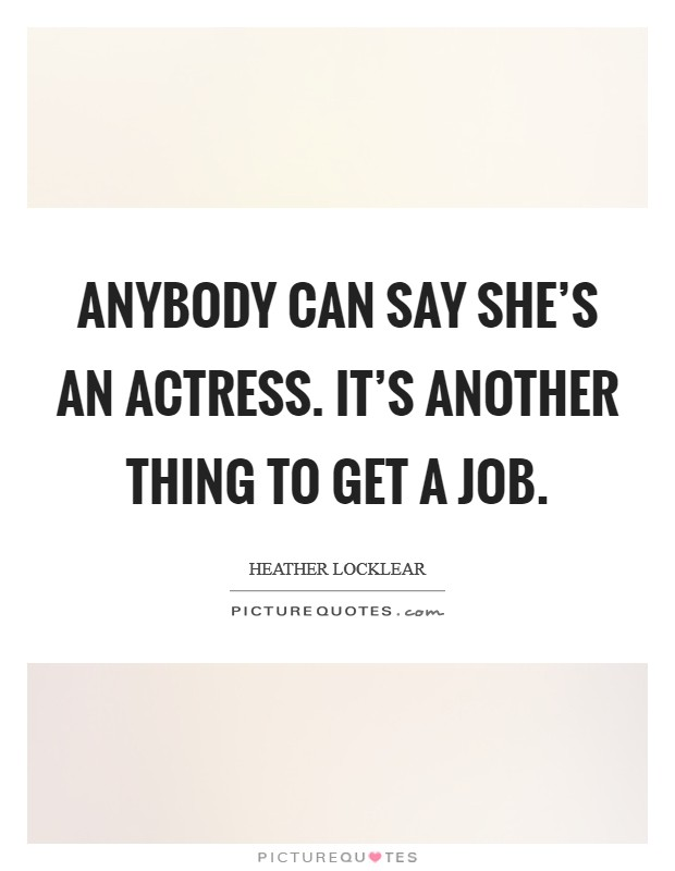Anybody can say she's an actress. It's another thing to get a job Picture Quote #1