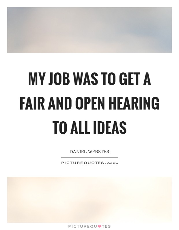 My job was to get a fair and open hearing to all ideas Picture Quote #1