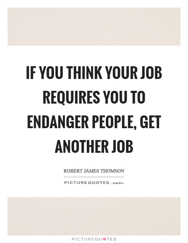 If you think your job requires you to endanger people, get another job Picture Quote #1