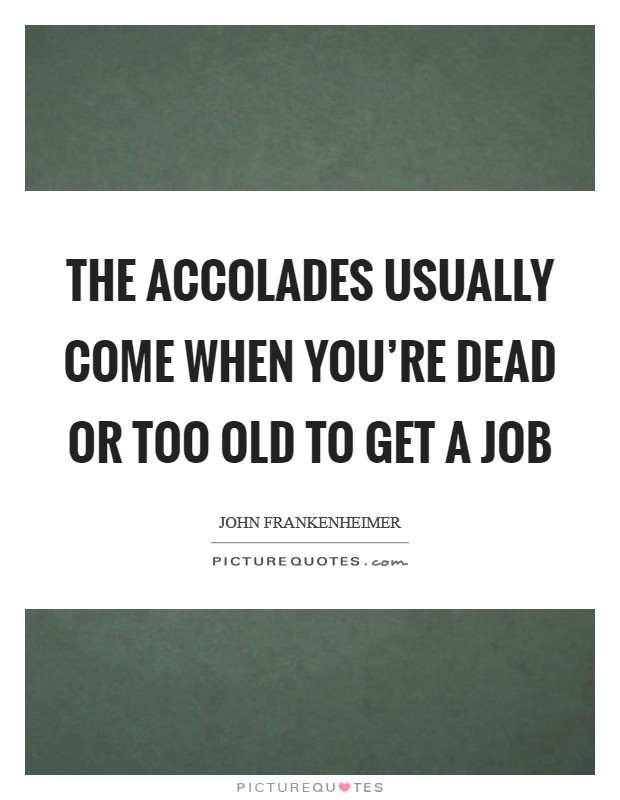 The accolades usually come when you're dead or too old to get a job Picture Quote #1