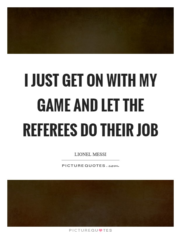 I JUST GET ON WITH MY GAME AND LET THE REFEREES DO THEIR JOB Picture Quote #1