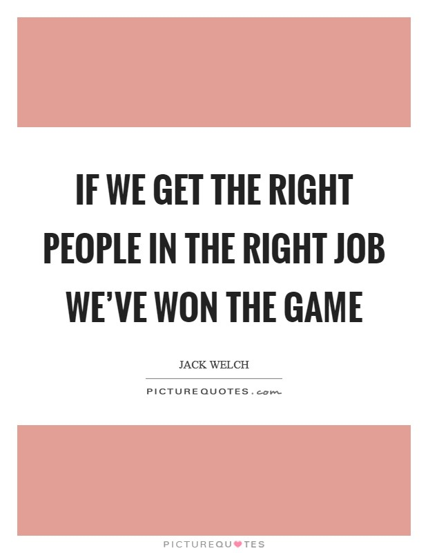 If we get the right people in the right job we've won the game Picture Quote #1