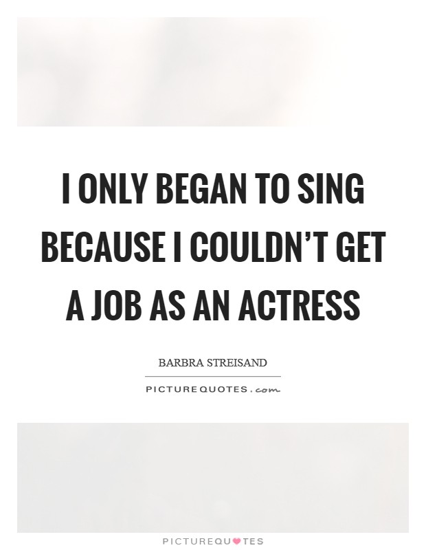 I only began to sing because I couldn't get a job as an actress Picture Quote #1