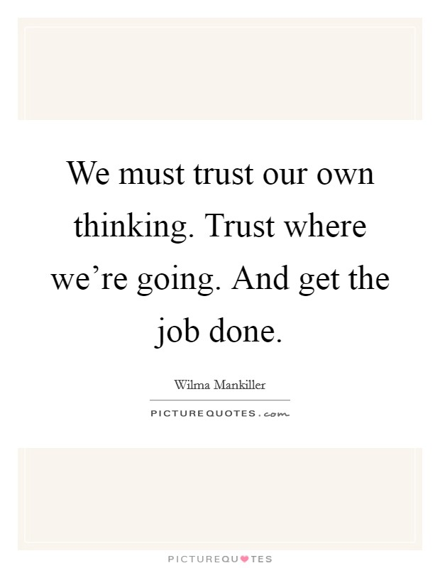 We must trust our own thinking. Trust where we're going. And get the job done Picture Quote #1