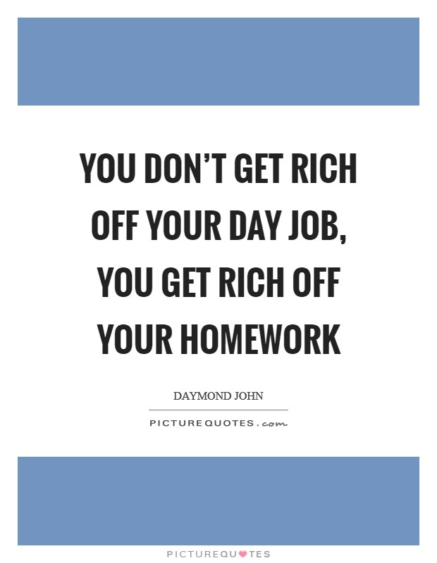 You don't get rich off your day job, you get rich off your homework Picture Quote #1