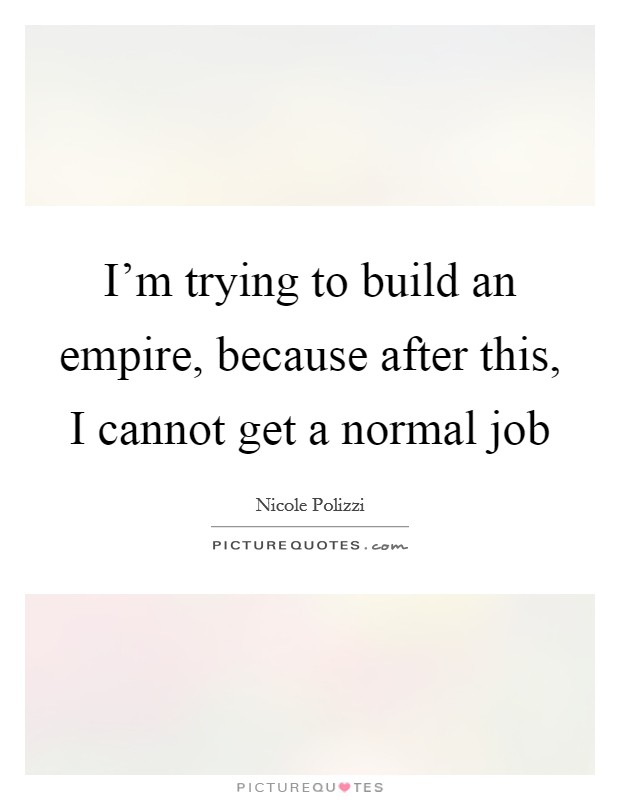 I'm trying to build an empire, because after this, I cannot get a normal job Picture Quote #1