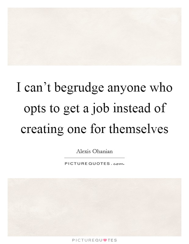 I can't begrudge anyone who opts to get a job instead of creating one for themselves Picture Quote #1