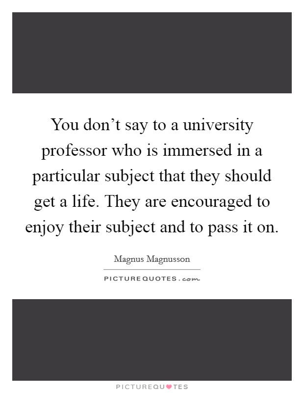 You don't say to a university professor who is immersed in a particular subject that they should get a life. They are encouraged to enjoy their subject and to pass it on Picture Quote #1