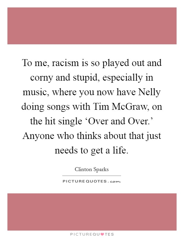 To me, racism is so played out and corny and stupid, especially in music, where you now have Nelly doing songs with Tim McGraw, on the hit single 'Over and Over.' Anyone who thinks about that just needs to get a life Picture Quote #1
