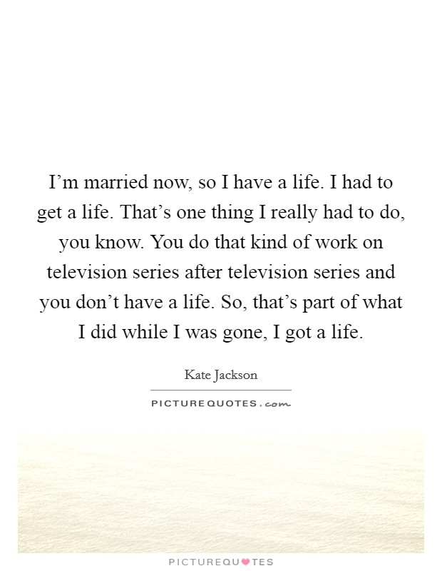 I'm married now, so I have a life. I had to get a life. That's one thing I really had to do, you know. You do that kind of work on television series after television series and you don't have a life. So, that's part of what I did while I was gone, I got a life Picture Quote #1