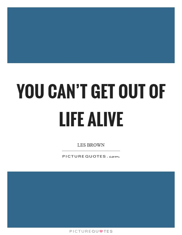 You can't get out of life alive Picture Quote #1
