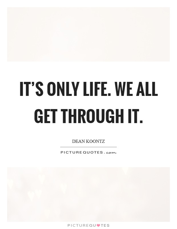 It's only life. We all get through it. Picture Quote #1