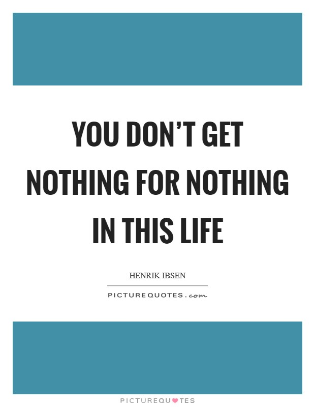 You don't get nothing for nothing in this life Picture Quote #1