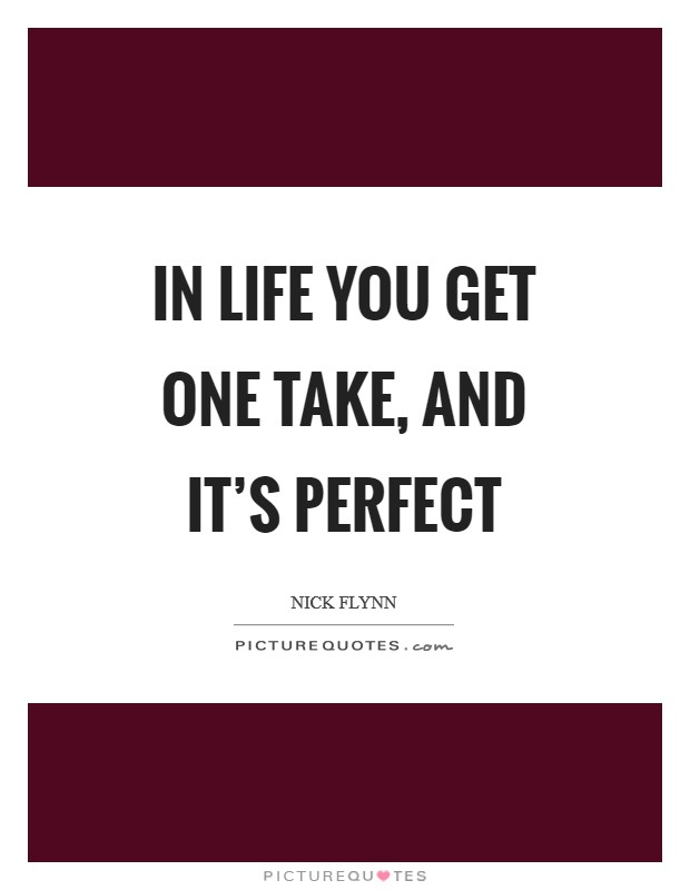 In life you get one take, and it's perfect Picture Quote #1