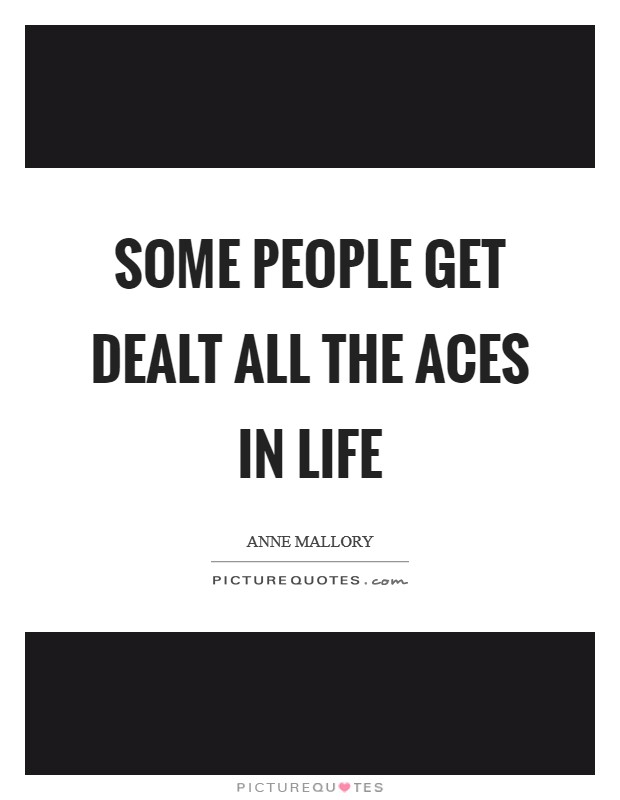 Some people get dealt all the aces in life Picture Quote #1