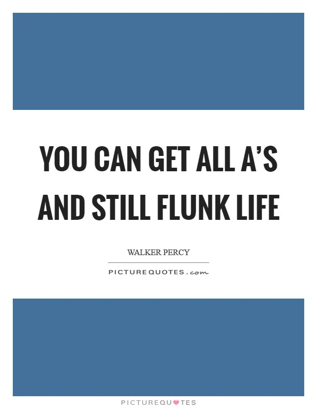 You can get all A's and still flunk life Picture Quote #1