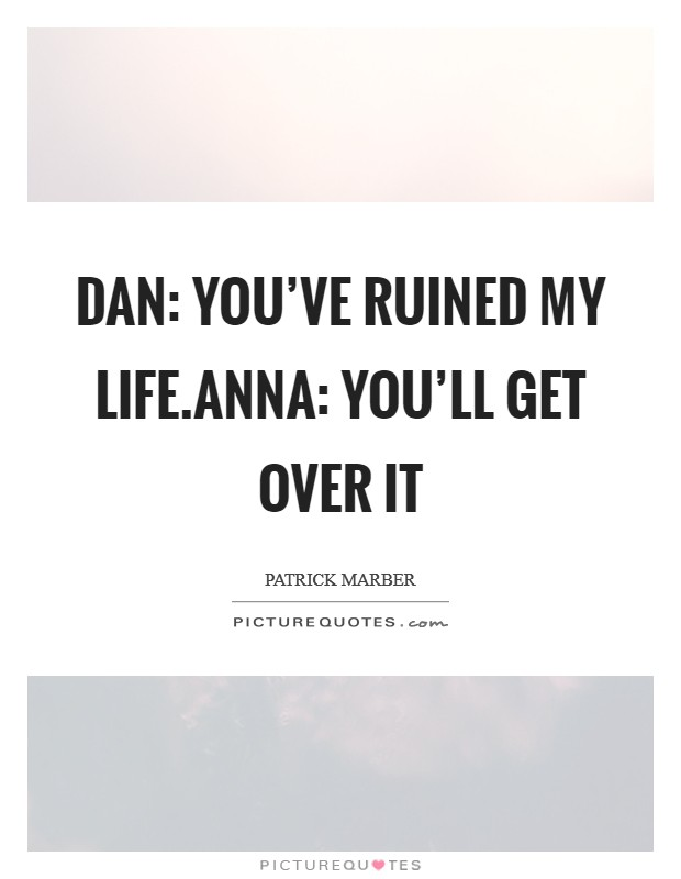 Dan: You've ruined my life.Anna: You'll get over it Picture Quote #1