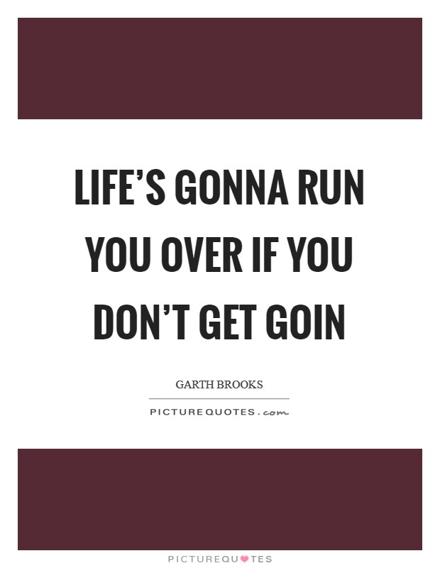 Life's gonna run you over if you don't get goin Picture Quote #1