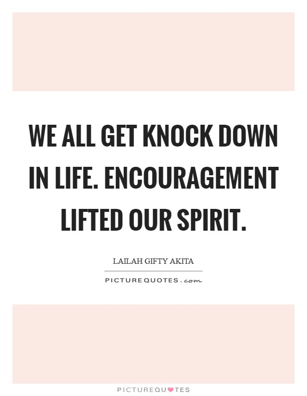 We all get knock down in life. Encouragement lifted our spirit Picture Quote #1