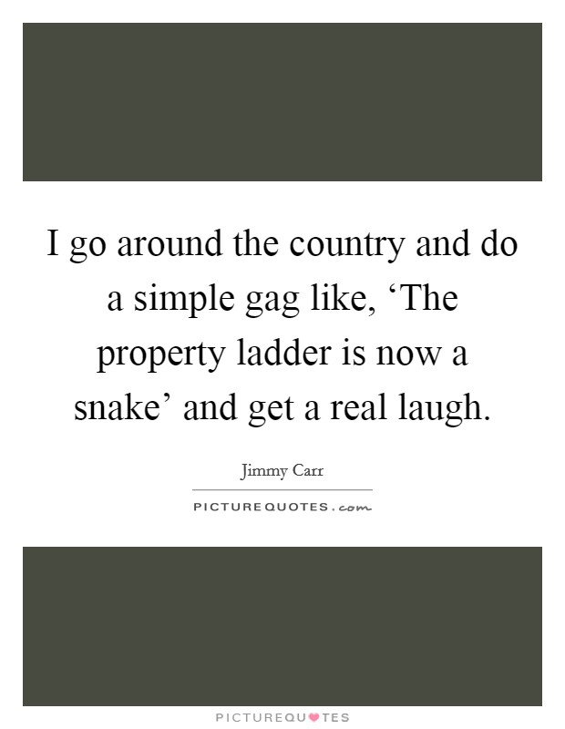 I go around the country and do a simple gag like, 'The property ladder is now a snake' and get a real laugh Picture Quote #1