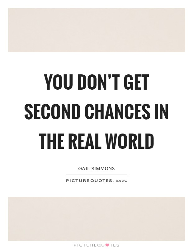 You don't get second chances in the real world Picture Quote #1