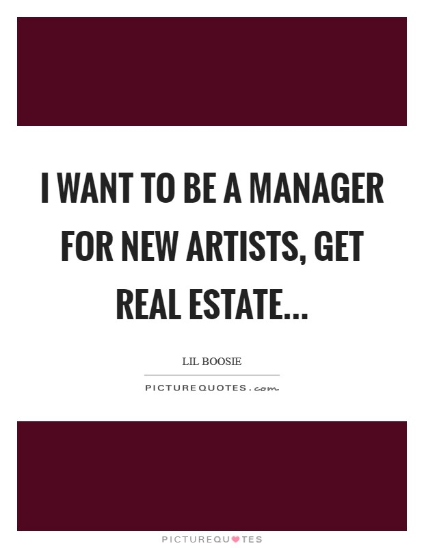 I want to be a manager for new artists, get real estate... Picture Quote #1