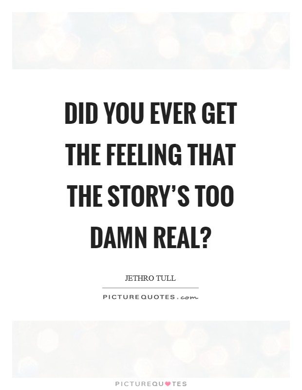 Did you ever get the feeling that the story's too damn real? Picture Quote #1