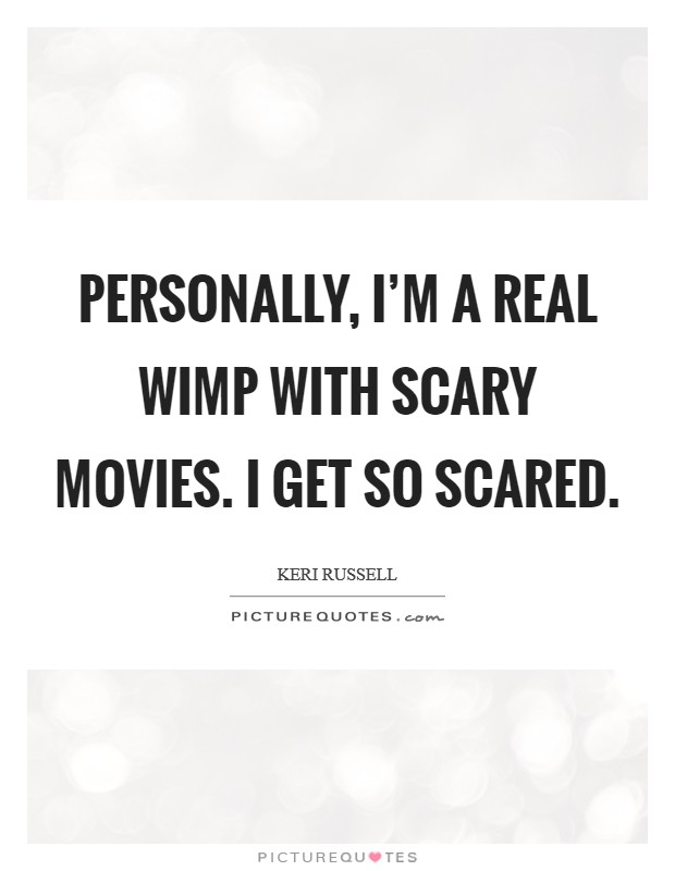 Personally, I'm a real wimp with scary movies. I get so scared Picture Quote #1