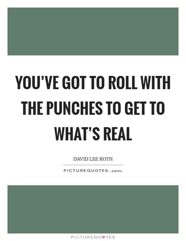 You've got to roll with the punches to get to what's real Picture Quote #1