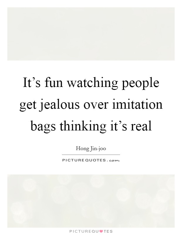 It's fun watching people get jealous over imitation bags thinking it's real Picture Quote #1
