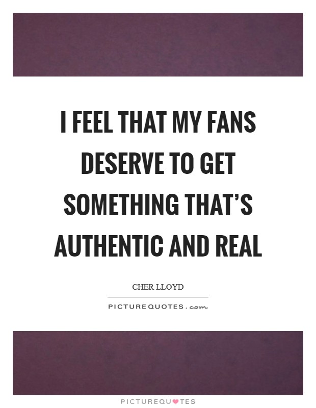 I feel that my fans deserve to get something that's authentic and real Picture Quote #1