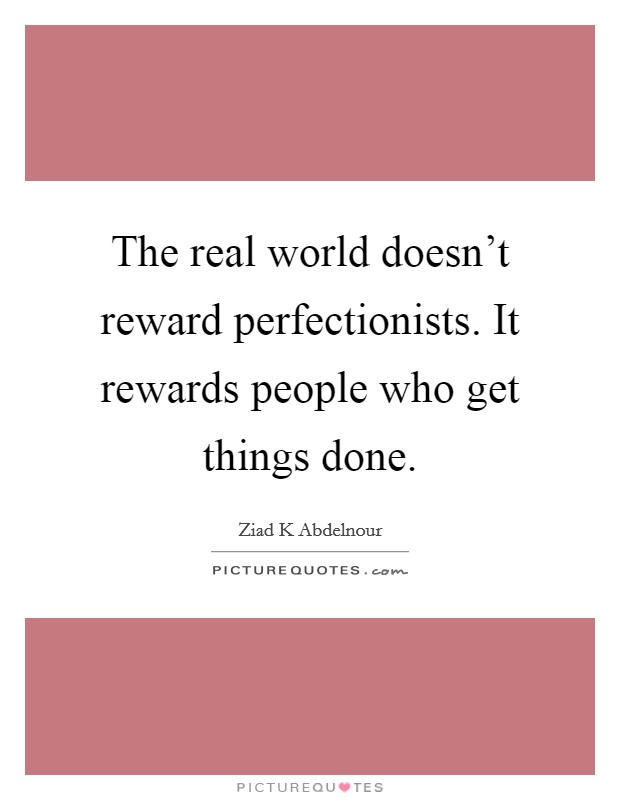 The real world doesn't reward perfectionists. It rewards people who get things done Picture Quote #1