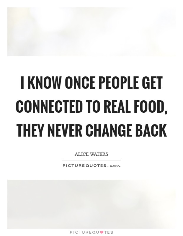 I know once people get connected to real food, they never change back Picture Quote #1