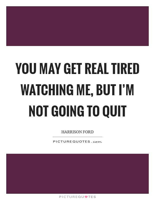 You may get real tired watching me, but I'm not going to quit Picture Quote #1
