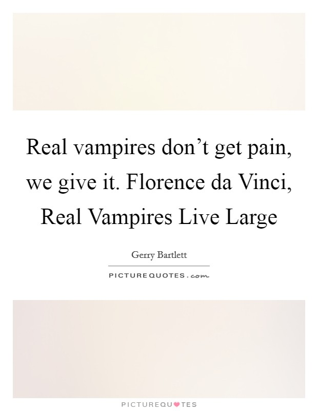 Real vampires don't get pain, we give it. Florence da Vinci, Real Vampires Live Large Picture Quote #1