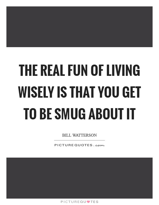 The real fun of living wisely is that you get to be smug about it Picture Quote #1