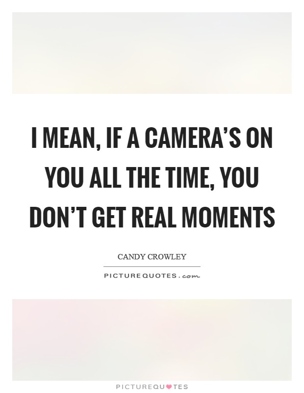 I mean, if a camera's on you all the time, you don't get real moments Picture Quote #1