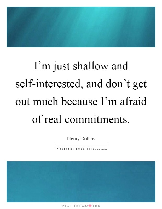 I'm just shallow and self-interested, and don't get out much because I'm afraid of real commitments Picture Quote #1