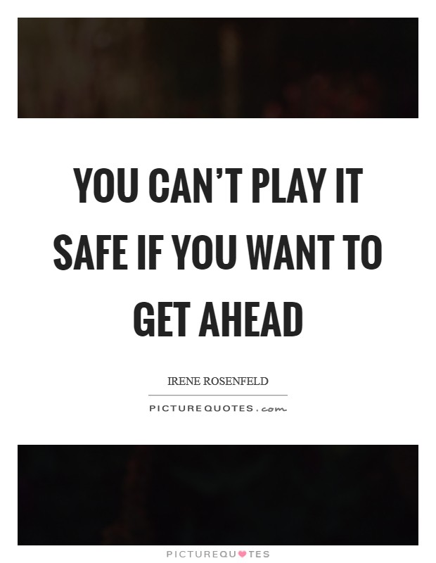 You can't play it safe if you want to get ahead Picture Quote #1