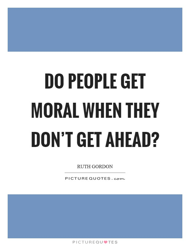 Do people get moral when they don't get ahead? Picture Quote #1